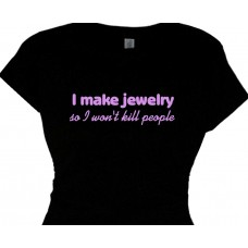 i make jewelry  so i wont kill people - funny t shirt